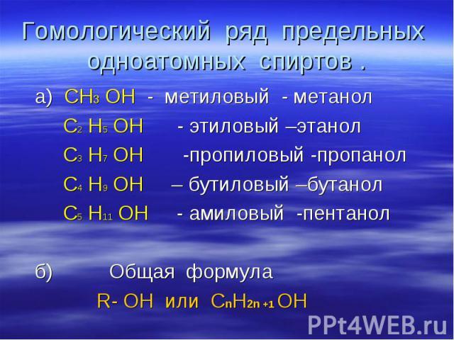 Гомологический ряд предельных одноатомных спиртов . а) СН3 ОН - метиловый - метанол С2 Н5 ОН - этиловый –этанол С3 Н7 ОН -пропиловый -пропанол С4 Н9 ОН – бутиловый –бутанол С5 Н11 ОН - амиловый -пентанол б) Общая формула R- OH или СnН2n +1 ОН
