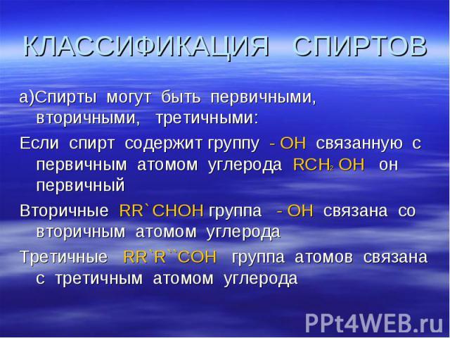 КЛАССИФИКАЦИЯ СПИРТОВ а)Спирты могут быть первичными, вторичными, третичными: Если спирт содержит группу - ОН связанную с первичным атомом углерода RCH2 OH он первичный Вторичные RR` CHOH группа - ОН связана со вторичным атомом углерода Третичные RR…