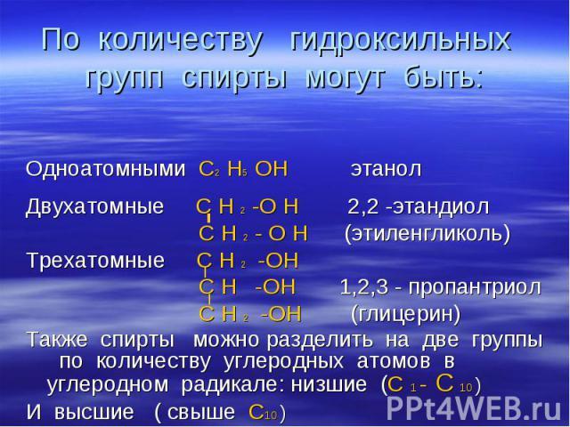 По количеству гидроксильных групп спирты могут быть: Одноатомными С2 Н5 ОН этанол Двухатомные С Н 2 -О Н 2,2 -этандиол С Н 2 - О Н (этиленгликоль) Трехатомные С Н 2 -ОН С Н -ОН 1,2,3 - пропантриол С Н 2 -ОН (глицерин) Также спирты можно разделить на…
