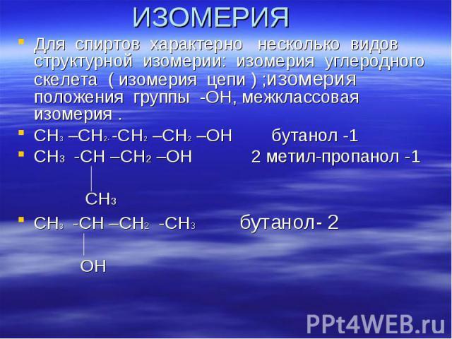 ИЗОМЕРИЯ Для спиртов характерно несколько видов структурной изомерии: изомерия углеродного скелета ( изомерия цепи ) ;изомерия положения группы -ОН, межклассовая изомерия . СН3 –СН2- -СН2 –СН2 –ОН бутанол -1 СН3 -СН –СН2 –ОН 2 метил-пропанол -1 СН3 …