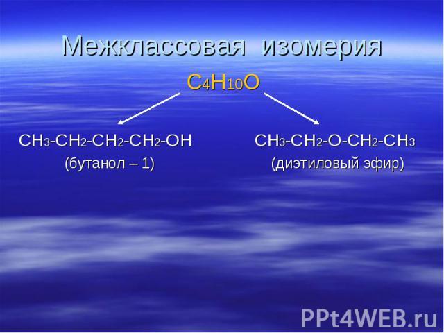 Межклассовая изомерия C4H10O CH3-CH2-CH2-CH2-OH CH3-CH2-O-CH2-CH3 (бутанол – 1) (диэтиловый эфир)