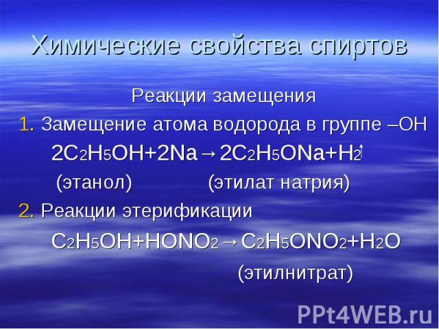 Химические свойства спиртов Реакции замещения 1. Замещение атома водорода в группе –ОН 2С2Н5ОН+2Na→2C2H5ONa+H2 (этанол) (этилат натрия) 2. Реакции этерификации C2H5OH+HONO2→C2H5ONO2+H2O (этилнитрат)