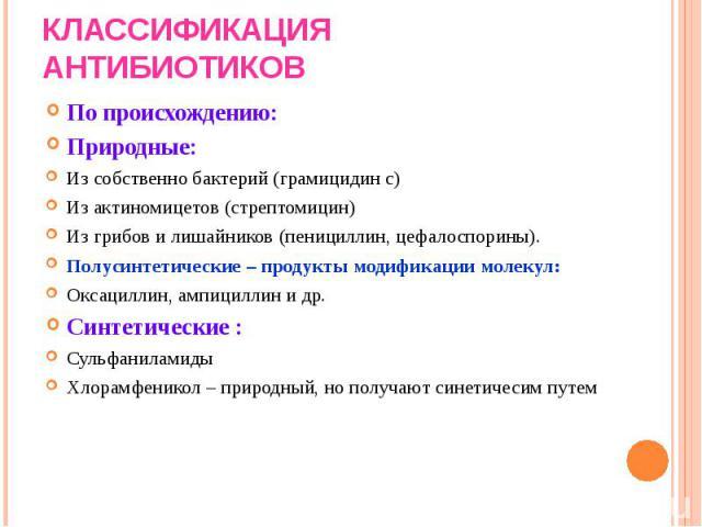 По происхождению: По происхождению: Природные: Из собственно бактерий (грамицидин с) Из актиномицетов (стрептомицин) Из грибов и лишайников (пенициллин, цефалоспорины). Полусинтетические – продукты модификации молекул: Оксациллин, ампициллин и др. С…
