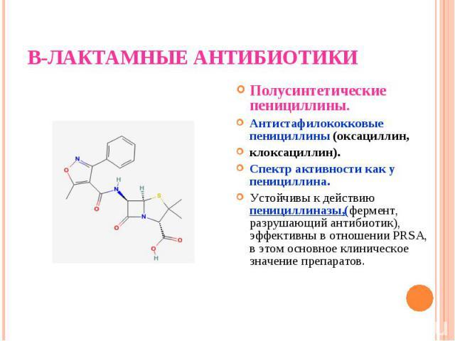 Полусинтетические пенициллины. Полусинтетические пенициллины. Антистафилококковые пенициллины (оксациллин, клоксациллин). Спектр активности как у пенициллина. Устойчивы к действию пенициллиназы,(фермент, разрушающий антибиотик), эффективны в отношен…