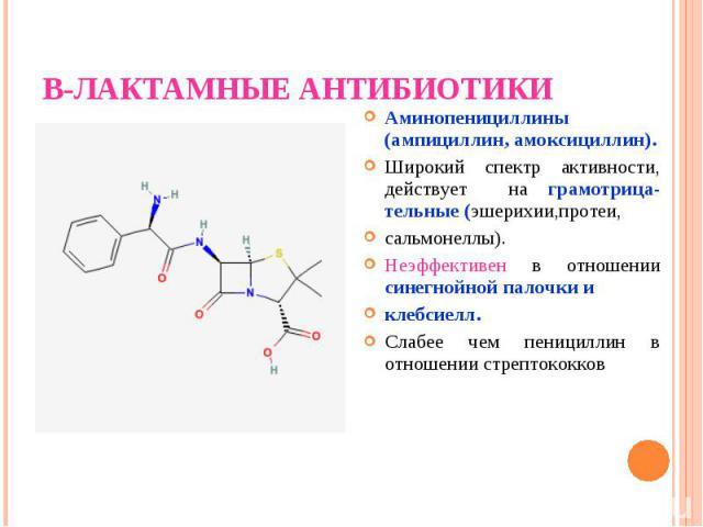 Аминопенициллины (ампициллин, амоксициллин). Аминопенициллины (ампициллин, амоксициллин). Широкий спектр активности, действует на грамотрица-тельные (эшерихии,протеи, сальмонеллы). Неэффективен в отношении синегнойной палочки и клебсиелл. Слабее чем…