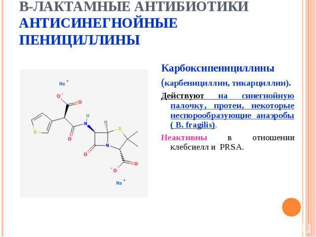 Карбоксипенициллины Карбоксипенициллины (карбенициллин, тикарциллин). Действуют на синегнойную палочку, протеи, некоторые неспорообразующие анаэробы ( B. fragilis). Неактивны в отношении клебсиелл и PRSA.