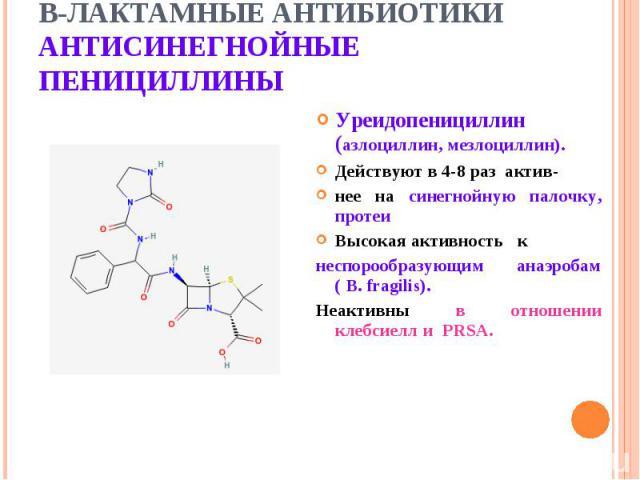 Уреидопенициллин (азлоциллин, мезлоциллин). Уреидопенициллин (азлоциллин, мезлоциллин). Действуют в 4-8 раз актив- нее на синегнойную палочку, протеи Высокая активность к неспорообразующим анаэробам ( B. fragilis). Неактивны в отношении клебсиелл и PRSA.