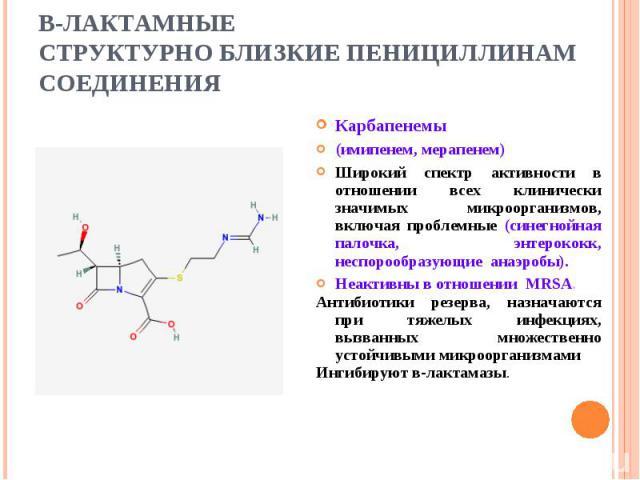 Карбапенемы Карбапенемы (имипенем, мерапенем) Широкий спектр активности в отношении всех клинически значимых микроорганизмов, включая проблемные (синегнойная палочка, энтерококк, неспорообразующие анаэробы). Неактивны в отношении MRSA. Антибиотики р…