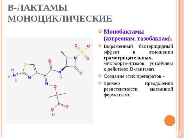 Монобактамы (азтреонам, тазобактам). Монобактамы (азтреонам, тазобактам). Выраженный бактерицидный эффект в отношении грамотрицательных, микроорга-низмов, устойчивы к действию В-лактамаз. Создание этих препаратов – пример преодоления резистентности,…