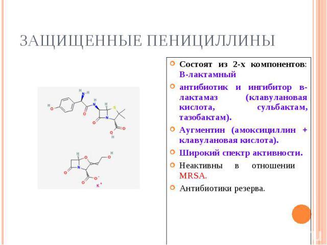 Состоят из 2-х компонентов: В-лактамный Состоят из 2-х компонентов: В-лактамный антибиотик и ингибитор в-лактамаз (клавулановая кислота, сульбактам, тазобактам). Аугментин (амоксициллин + клавулановая кислота). Широкий спектр активности. Неактивны в…