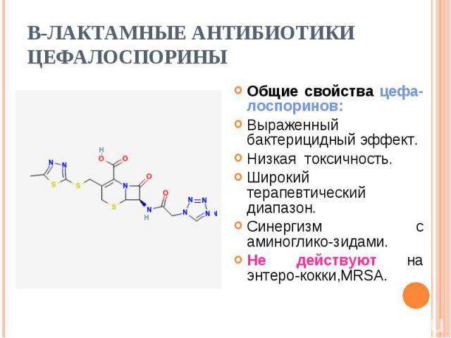 Общие свойства цефа-лоспоринов: Общие свойства цефа-лоспоринов: Выраженный бактерицидный эффект. Низкая токсичность. Широкий терапевтический диапазон. Синергизм с аминоглико-зидами. Не действуют на энтеро-кокки,MRSA.