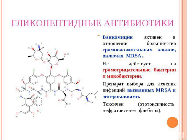Ванкомицин активен в отношении большинства грамположительных кокков, включая MRSA. Ванкомицин активен в отношении большинства грамположительных кокков, включая MRSA. Не действует на грамотрицательные бактерии и микобактерии. Препарат выбора для лече…