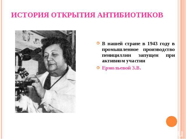 В нашей стране в 1943 году в промышленное производство пенициллин запущен при активном участии Ермольевой З.В.