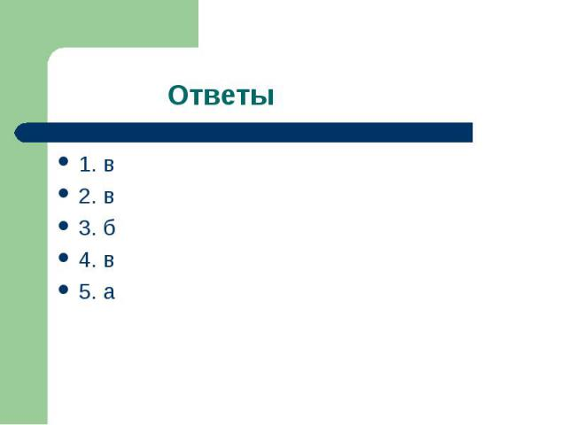 1. в 1. в 2. в 3. б 4. в 5. а