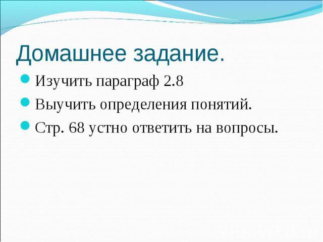 Изучить параграф 2.8 Изучить параграф 2.8 Выучить определения понятий. Стр. 68 устно ответить на вопросы.