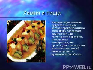 Химия и пища Человек-единственное существо на Земле, которое практически всю сво