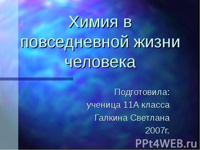 Химия в повседневной жизни человека Подготовила: ученица 11А класса Галкина Светлана 2007г.