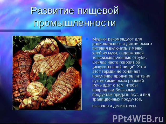 """Развитие пищевой промышленности Медики рекомендуют для рационального и диетического питания включать в меню хлеб из муки, содержащей тонкоизмельченные отруби. Сейчас часто говорят об """"искусственной пищи"""". Хотя этот термин не означает получение проду…"""