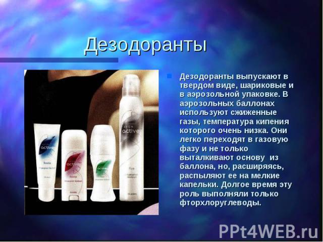 Дезодоранты Дезодоранты выпускают в твердом виде, шариковые и в аэрозольной упаковке. В аэрозольных баллонах используют сжиженные газы, температура кипения которого очень низка. Они легко переходят в газовую фазу и не только выталкивают основу из ба…