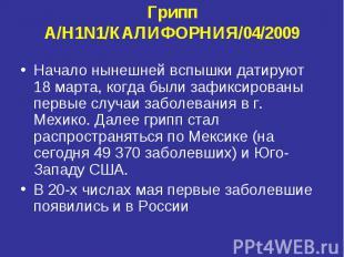 Грипп A/H1N1/КАЛИФОРНИЯ/04/2009 Начало нынешней вспышки датируют 18 марта, когда