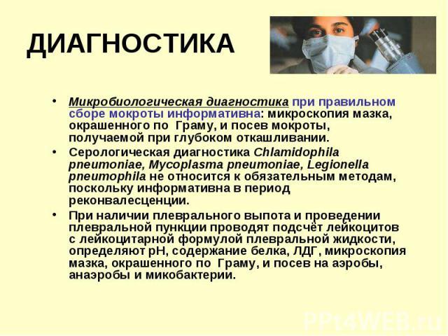 Микробиологическая диагностика при правильном сборе мокроты информативна: микроскопия мазка, окрашенного по Граму, и посев мокроты, получаемой при глубоком откашливании. Микробиологическая диагностика при правильном сборе мокроты информативна: микро…