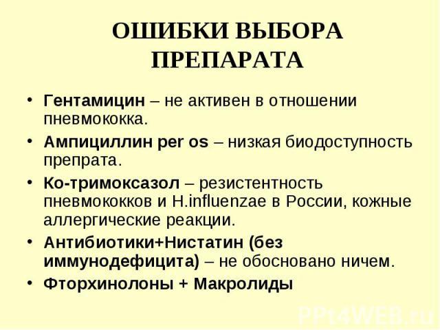 Гентамицин – не активен в отношении пневмококка. Гентамицин – не активен в отношении пневмококка. Ампициллин per os – низкая биодоступность препрата. Ко-тримоксазол – резистентность пневмококков и H.influenzae в России, кожные аллергические реакции.…