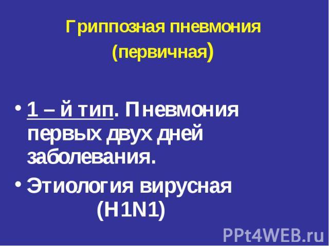 Гриппозная пневмония (первичная) 1 – й тип. Пневмония первых двух дней заболевания. Этиология вирусная (H1N1)