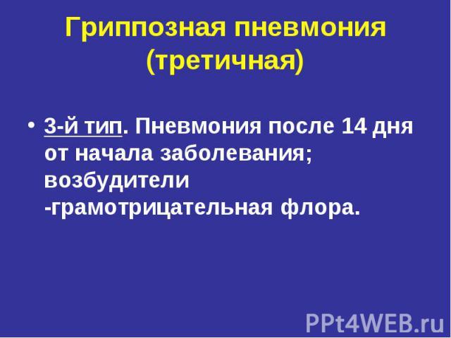 Гриппозная пневмония (третичная) 3-й тип. Пневмония после 14 дня от начала заболевания; возбудители -грамотрицательная флора.
