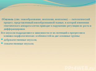 О пухоль (син.: новообразование, неоплазия, неоплазма) — патологический процесс,