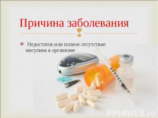 Недостаток или полное отсутствие инсулина в организме Недостаток или полное отсу