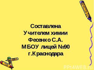 Составлена Учителем химии Фесенко С.А. МБОУ лицей №90 г.Краснодара