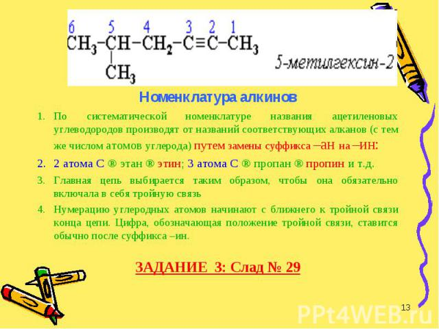 Номенклатура алкинов Номенклатура алкинов По систематической номенклатуре названия ацетиленовых углеводородов производят от названий соответствующих алканов (с тем же числом атомов углерода) путем замены суффикса –ан на –ин: 2 атома С ® этан ® этин;…