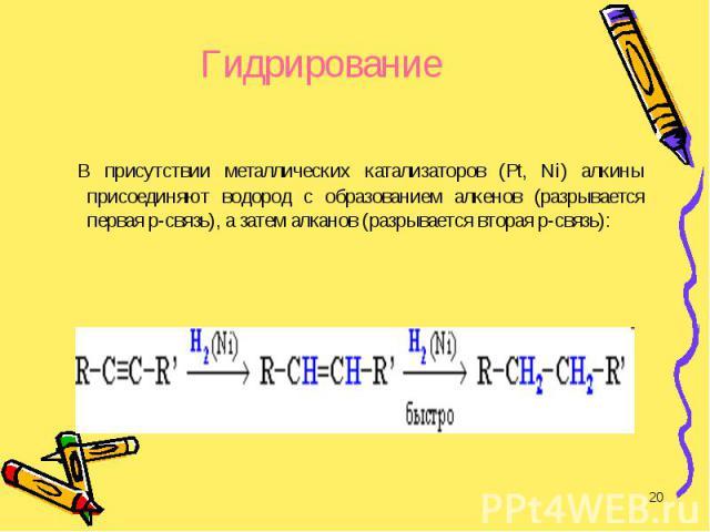 В присутствии металлических катализаторов (Pt, Ni) алкины присоединяют водород с образованием алкенов (разрывается первая p-связь), а затем алканов (разрывается вторая p-связь): В присутствии металлических катализаторов (Pt, Ni) алкины присоединяют …