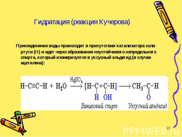 Присоединение воды происходит в присутствии катализатора соли ртути (II) и идет через образование неустойчивого непредельного спирта, который изомеризуется в уксусный альдегид (в случае ацетилена): Присоединение воды происходит в присутствии катализ…