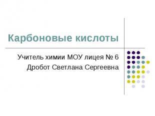Карбоновые кислоты Учитель химии МОУ лицея № 6 Дробот Светлана Сергеевна