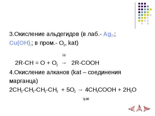 3.Окисление альдегидов (в лаб.- Ag2O; Cu(OH)2; в пром.- O2, kat) kat 2R-CH = O + O2 → 2R-COOH 4.Окисление алканов (kat – соединения марганца) 2CH3-CH2-CH2-CH3 + 5O2 → 4CH3COOH + 2H2O t,p,kat
