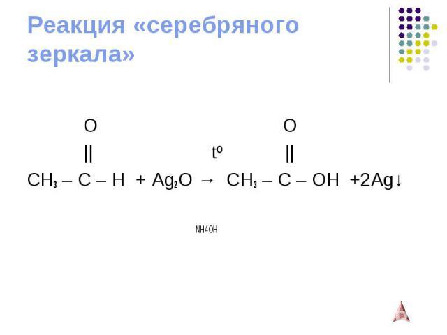 Реакция «серебряного зеркала» O O    tº    CH3 – C – H + Ag2O→ CH3 – C – OH +2Ag↓ NH4OH