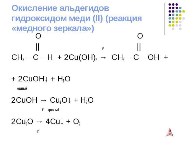 Окисление альдегидов гидроксидом меди (II) (реакция «медного зеркала») O O    tº    CH3 – C – H + 2Cu(OH)2→ CH3 – C – OH + + 2CuOH↓ + H2O желтый 2CuOH → Cu2O↓ + H2O tº красный 2Cu2O → 4Cu↓ + O2 tº