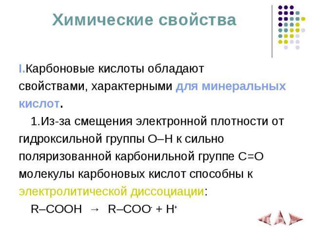 Химические свойства I.Карбоновые кислоты обладают свойствами, характерными для минеральных кислот. 1.Из-за смещения электронной плотности от гидроксильной группы O–H к сильно поляризованной карбонильной группе C=O молекулы карбоновых кислот способны…