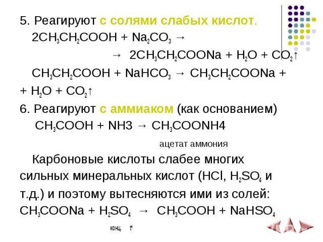 5. Реагируют с солями слабых кислот. 5. Реагируют с солями слабых кислот. 2СH3CH2COOH + Na2CO3 → → 2CH3CH2COONa + H2O + CO2↑ СH3CH2COOH + NaHCO3 → CH3CH2COONa + + H2O + CO2↑ 6. Реагируют с аммиаком (как основанием) СH3COOH + NH3 → СH3COONH4 ацетат а…
