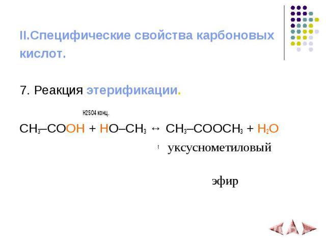 II.Специфические свойства карбоновых кислот. 7. Реакция этерификации. H2SO4 конц. CH3–COOH + HO–CH3 ↔ CH3–COOCH3 + H2O t уксуснометиловый эфир