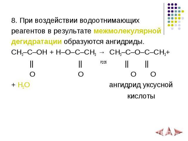 8. При воздействии водоотнимающих реагентов в результате межмолекулярной дегидратации образуются ангидриды. CH3–С–OH + H–O–С–CH3→ CH3–С–O–С–CH3+       P2O5       O O O O + H2O ангидрид уксусной кислоты