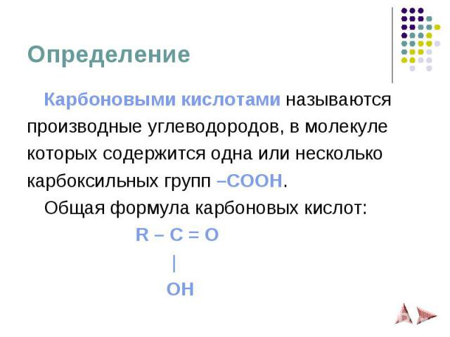 Определение Карбоновыми кислотами называются производные углеводородов, в молекуле которых содержится одна или несколько карбоксильных групп –COOH. Общая формула карбоновых кислот: R – C = O   OH