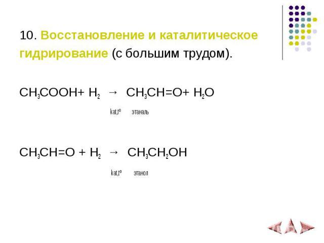 10. Восстановление и каталитическое гидрирование (с большим трудом). СH3COOH+ H2 → СH3CH=O+ H2O kat,tº этаналь СH3CH=O + H2 → СH3CH2OH kat,tº этанол