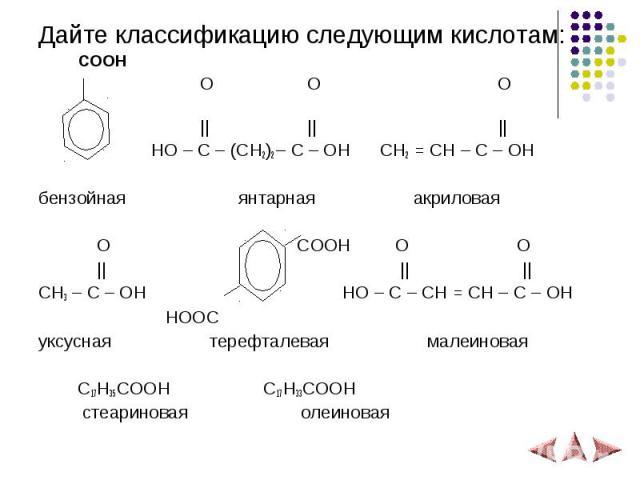 Дайте классификацию следующим кислотам: Дайте классификацию следующим кислотам: COOH O O O          HO – C – (CH2)2 – C – OH CH2 = CH – C – OH бензойная янтарная акриловая O COOH O O          CH3 – C – OH HO – C – CH = CH – C – OH HOOC уксусная тере…