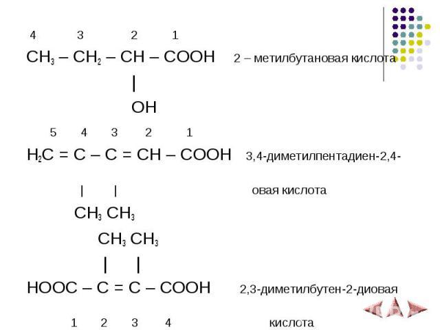 4 3 2 1 4 3 2 1 CH3 – CH2 – CH – COOH 2 – метилбутановая кислота   OH 5 4 3 2 1 H2C = C – C = CH – COOH 3,4-диметилпентадиен-2,4-     овая кислота CH3 CH3 CH3 CH3     HOOC – C = C – COOH 2,3-диметилбутен-2-диовая 1 2 3 4 кислота