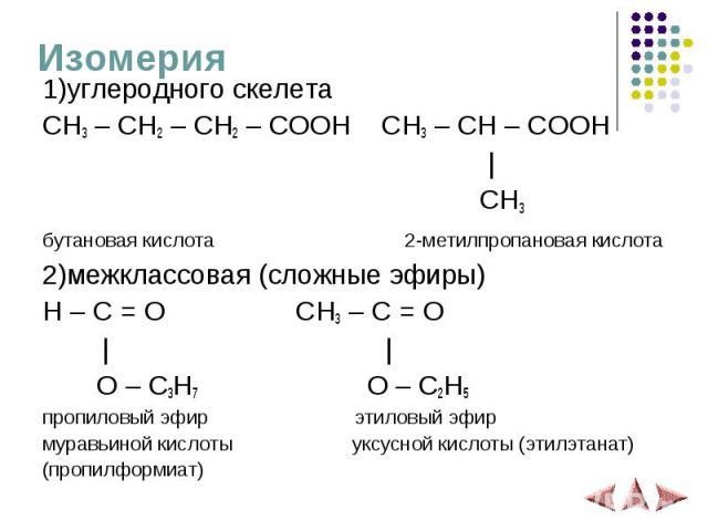 Изомерия 1)углеродного скелета CH3 – CH2 – CH2 – COOH CH3 – CH – COOH   CH3 бутановая кислота 2-метилпропановая кислота 2)межклассовая (сложные эфиры) H – C = O CH3 – C = O     O – C3H7 O – C2H5 пропиловый эфир этиловый эфир муравьиной кислоты уксус…
