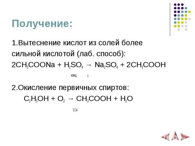 Получение: 1.Вытеснение кислот из солей более сильной кислотой (лаб. способ): 2CH3COONa + H2SO4 → Na2SO4 + 2CH3COOH конц. t 2.Окисление первичных спиртов: C2H5OH + O2 → CH3COOH + H2O t,Cu