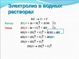 KF K+ + F- KF K+ + F- Катод: 2Н2О + 2е = Н2 + 2ОН- 2 Анод: 2Н2О – 4е = О2 + 4Н+