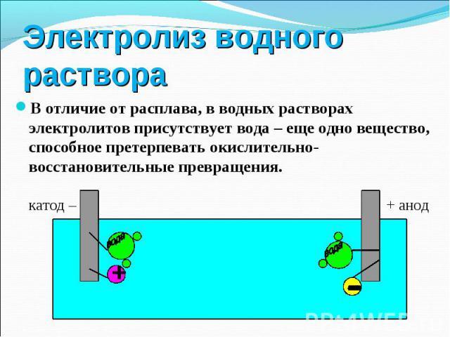В отличие от расплава, в водных растворах электролитов присутствует вода – еще одно вещество, способное претерпевать окислительно-восстановительные превращения. В отличие от расплава, в водных растворах электролитов присутствует вода – еще одно веще…